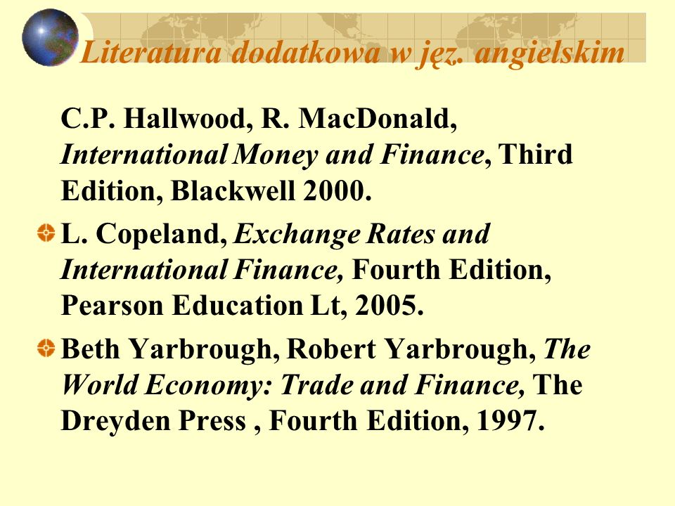 Literatura dodatkowa w jęz. angielskim C.P. Hallwood, R. MacDonald, International Money and Finance, Third Edition, Blackwell 2000. L. Copeland, Excha