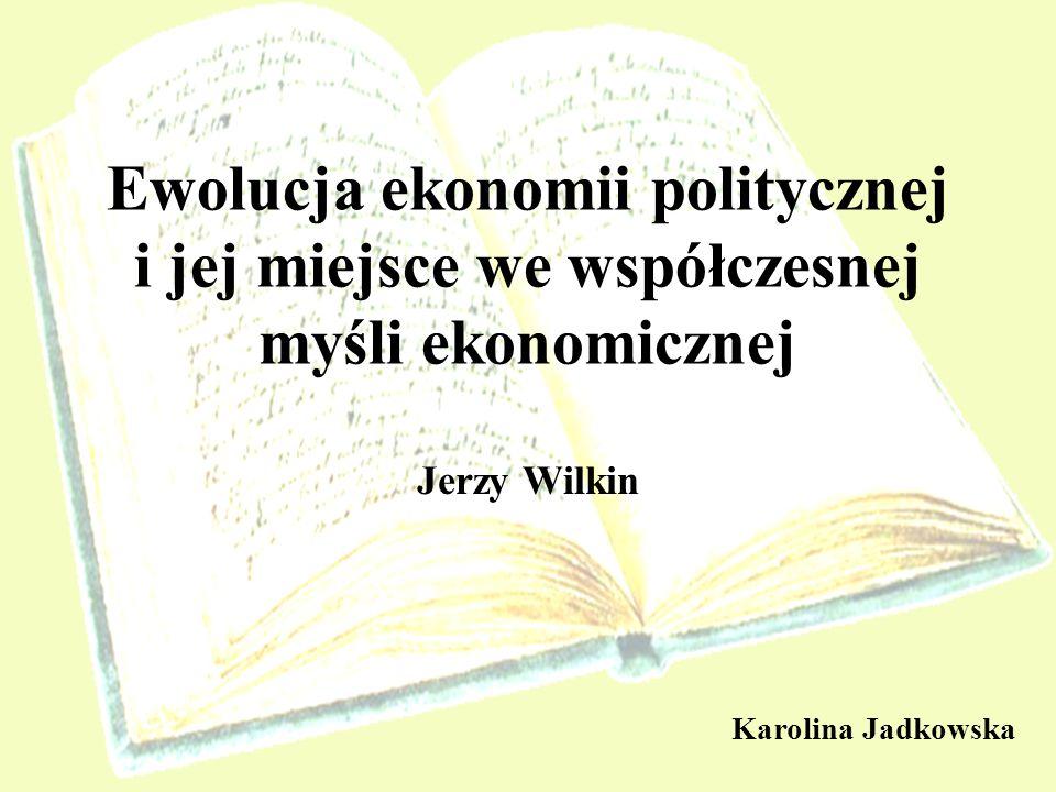 Ewolucja ekonomii politycznej i jej miejsce we współczesnej myśli ekonomicznej Jerzy Wilkin Karolina Jadkowska