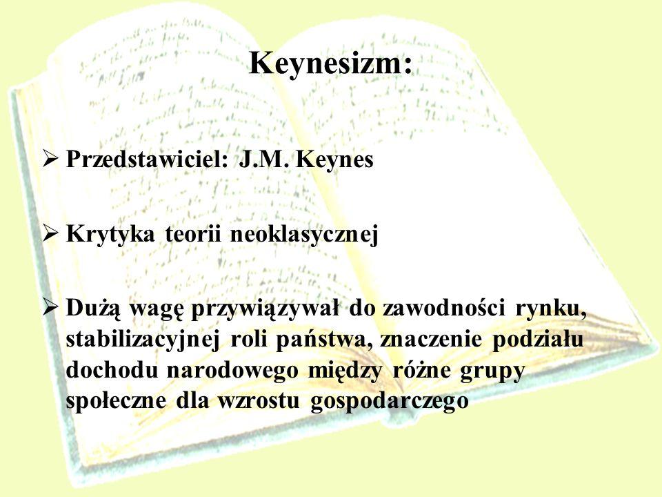 Keynesizm: Przedstawiciel: J.M. Keynes Krytyka teorii neoklasycznej Dużą wagę przywiązywał do zawodności rynku, stabilizacyjnej roli państwa, znaczeni
