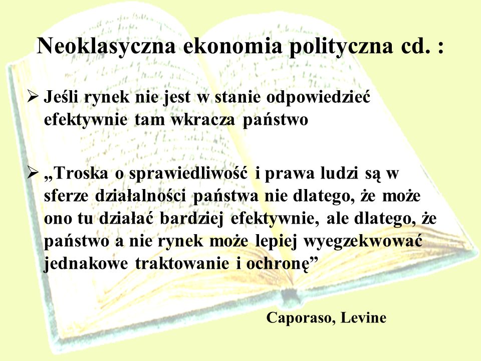 Neoklasyczna ekonomia polityczna cd. : Jeśli rynek nie jest w stanie odpowiedzieć efektywnie tam wkracza państwo Troska o sprawiedliwość i prawa ludzi