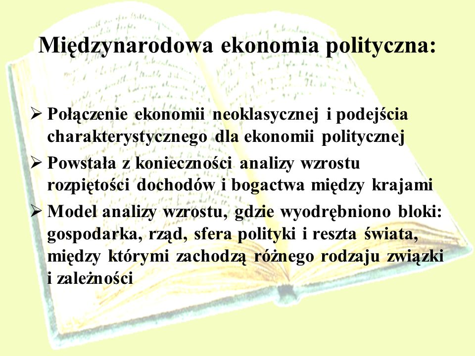 Międzynarodowa ekonomia polityczna: Połączenie ekonomii neoklasycznej i podejścia charakterystycznego dla ekonomii politycznej Powstała z konieczności