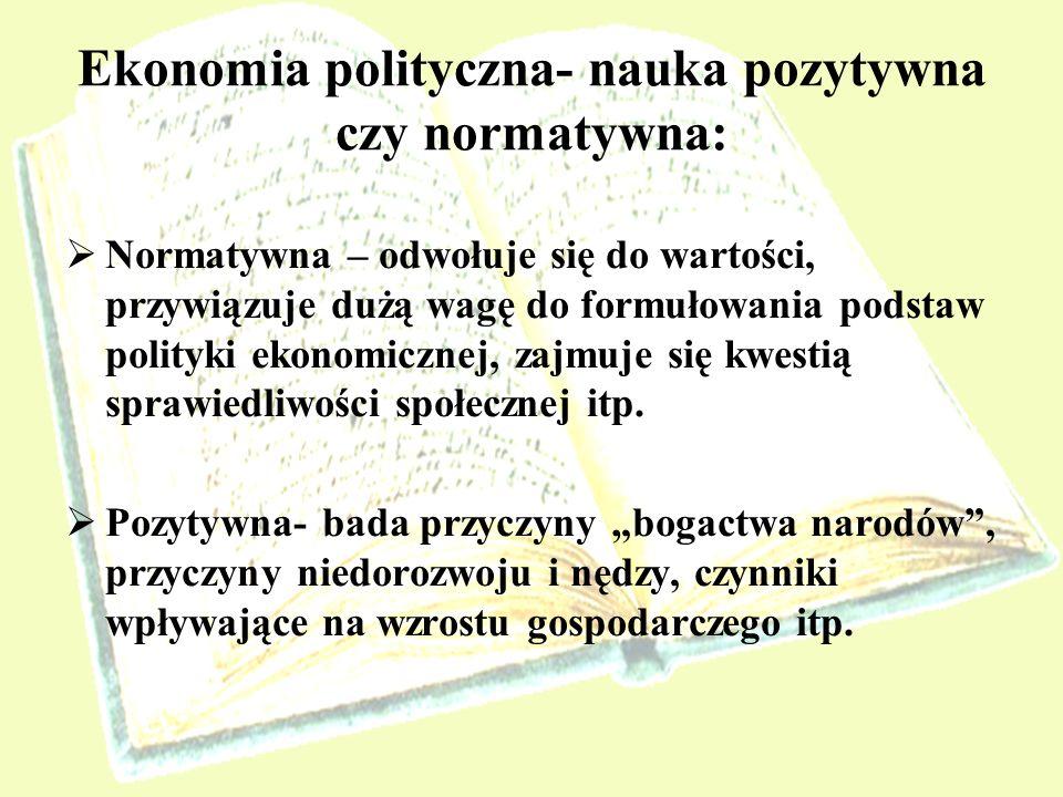 Ekonomia polityczna- nauka pozytywna czy normatywna: Normatywna – odwołuje się do wartości, przywiązuje dużą wagę do formułowania podstaw polityki eko