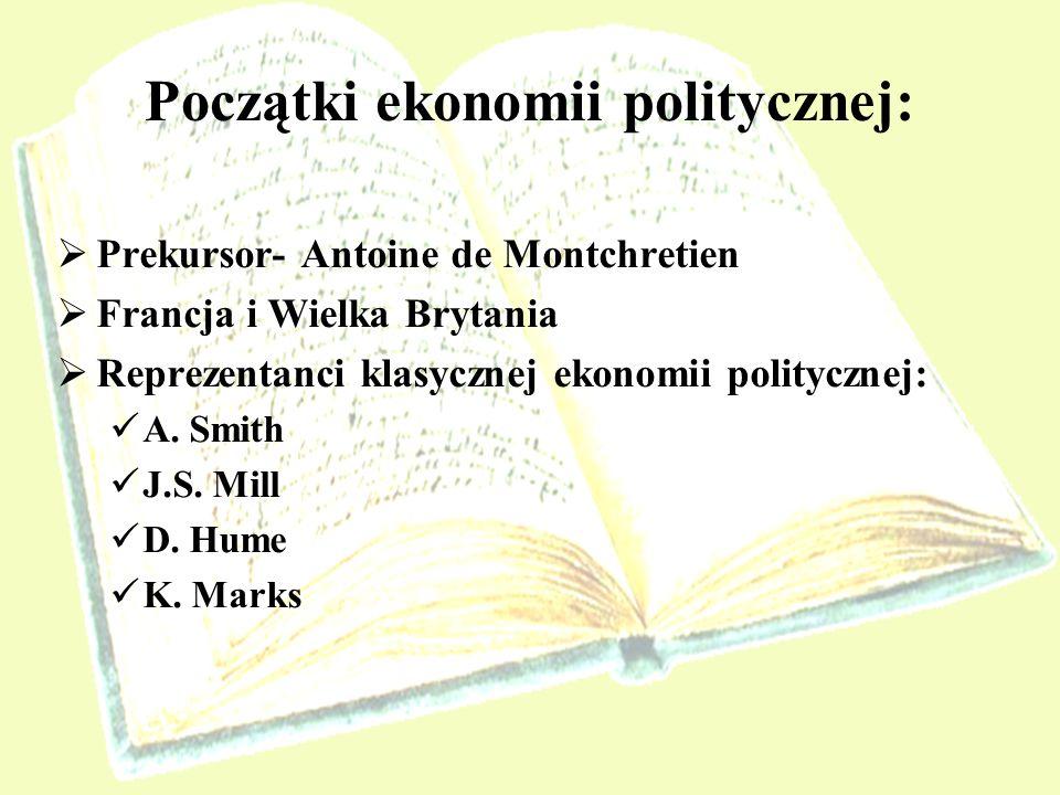Początki ekonomii politycznej: Prekursor- Antoine de Montchretien Francja i Wielka Brytania Reprezentanci klasycznej ekonomii politycznej: A. Smith J.