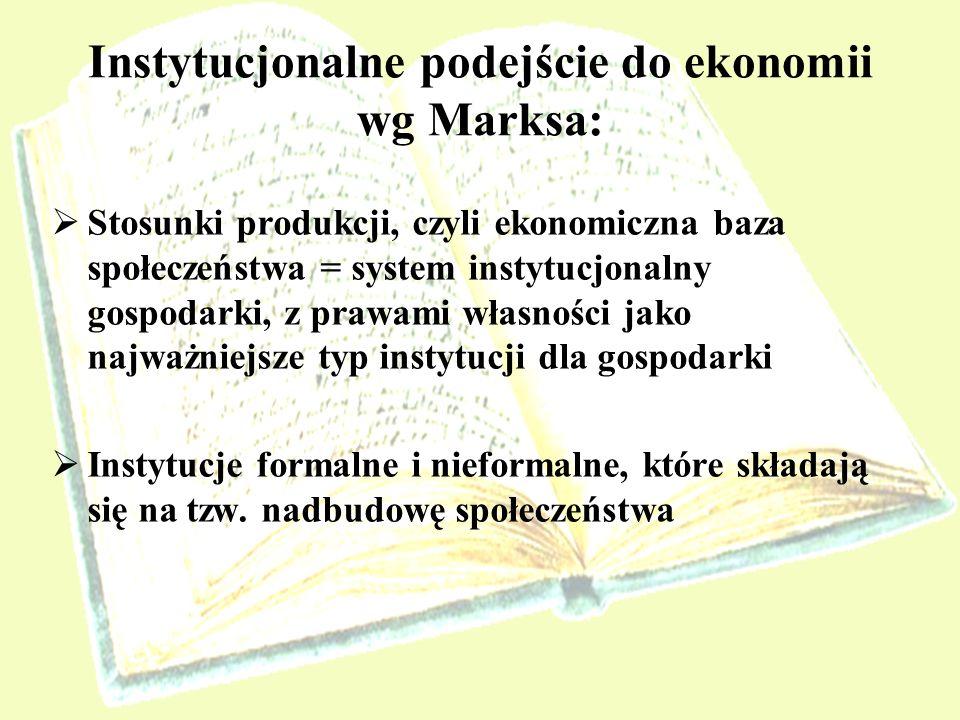 Instytucjonalne podejście do ekonomii wg Marksa: Stosunki produkcji, czyli ekonomiczna baza społeczeństwa = system instytucjonalny gospodarki, z prawa