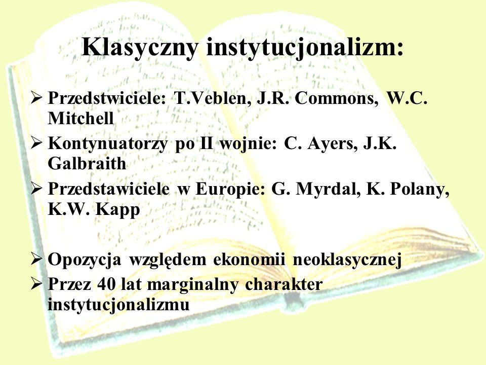Klasyczny instytucjonalizm: Przedstwiciele: T.Veblen, J.R. Commons, W.C. Mitchell Kontynuatorzy po II wojnie: C. Ayers, J.K. Galbraith Przedstawiciele