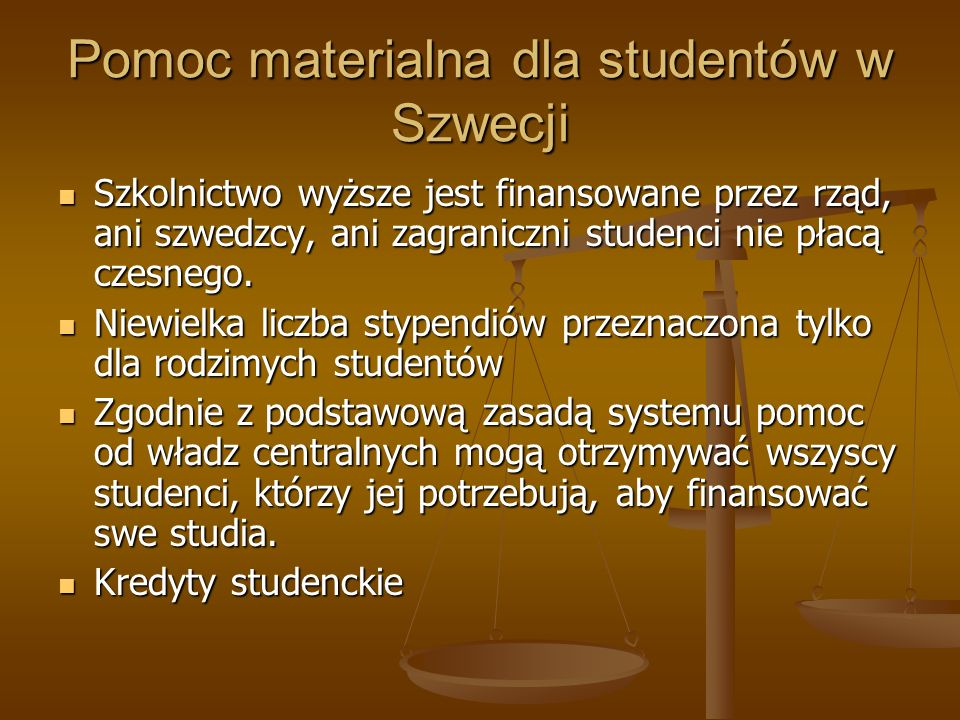Pomoc materialna dla studentów w Szwecji Szkolnictwo wyższe jest finansowane przez rząd, ani szwedzcy, ani zagraniczni studenci nie płacą czesnego. Sz