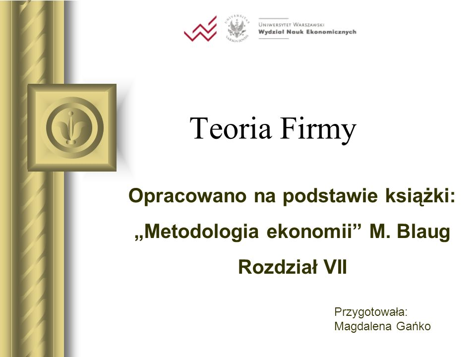 Teoria Firmy Opracowano na podstawie książki: Metodologia ekonomii M. Blaug Rozdział VII Przygotowała: Magdalena Gańko