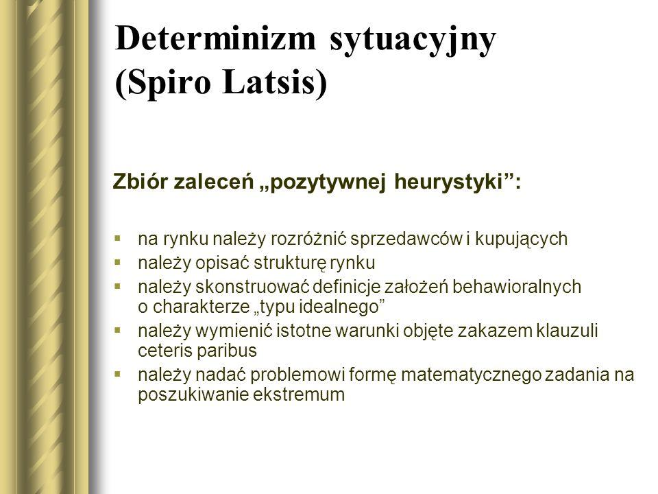 Determinizm sytuacyjny (Spiro Latsis) Zbiór zaleceń pozytywnej heurystyki: na rynku należy rozróżnić sprzedawców i kupujących należy opisać strukturę