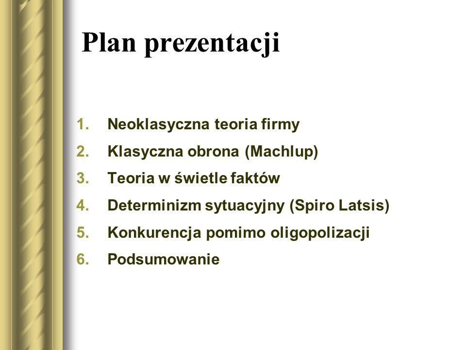 Plan prezentacji 1.Neoklasyczna teoria firmy 2.Klasyczna obrona (Machlup) 3.Teoria w świetle faktów 4.Determinizm sytuacyjny (Spiro Latsis) 5.Konkuren