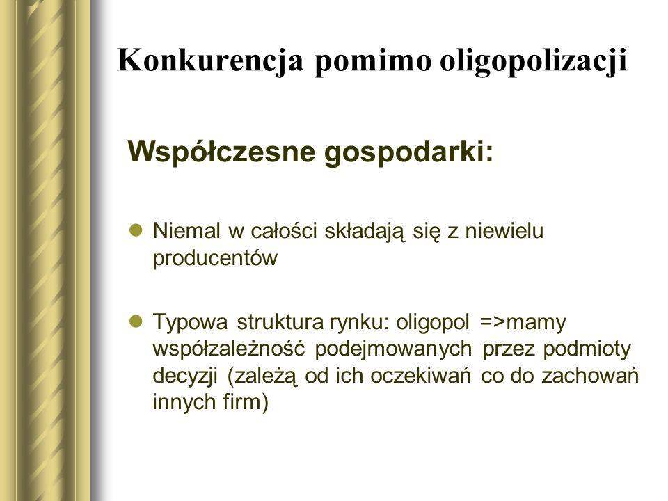 Konkurencja pomimo oligopolizacji Współczesne gospodarki: Niemal w całości składają się z niewielu producentów Typowa struktura rynku: oligopol =>mamy