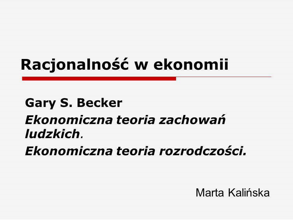 Racjonalność w ekonomii Gary S. Becker Ekonomiczna teoria zachowań ludzkich. Ekonomiczna teoria rozrodczości. Marta Kalińska