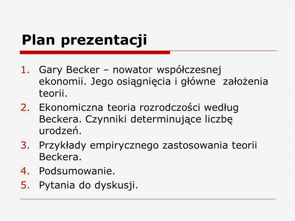 Plan prezentacji 1.Gary Becker – nowator współczesnej ekonomii. Jego osiągnięcia i główne założenia teorii. 2.Ekonomiczna teoria rozrodczości według B