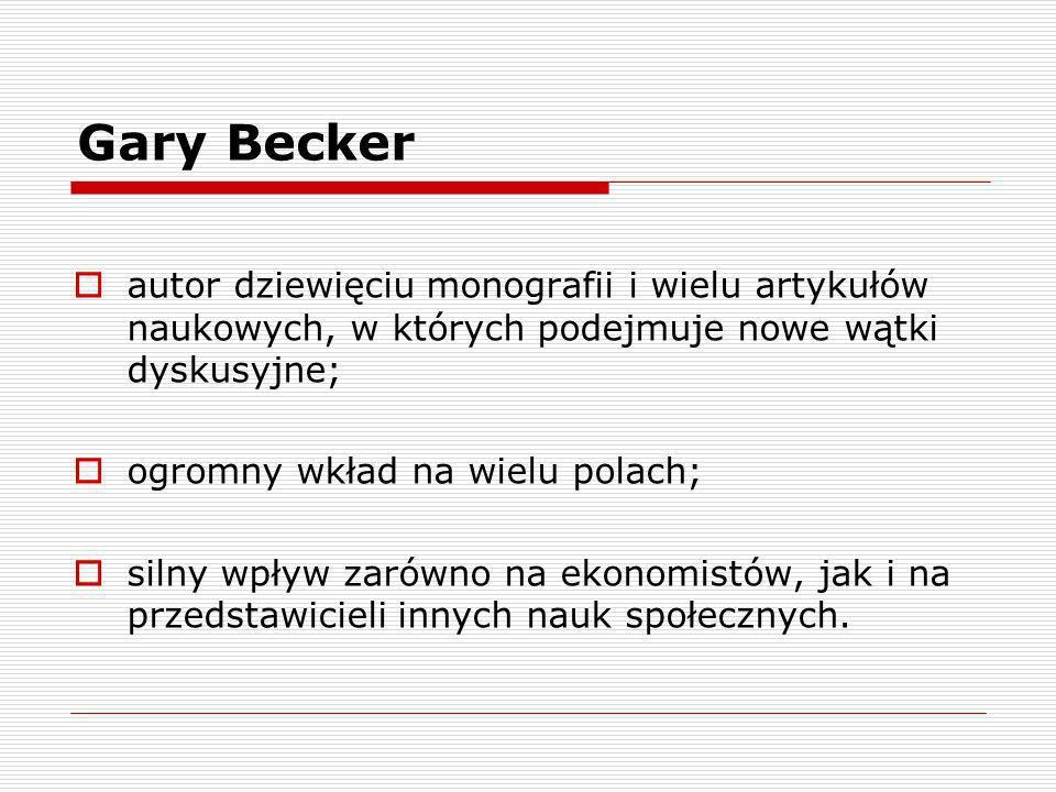 Gary Becker autor dziewięciu monografii i wielu artykułów naukowych, w których podejmuje nowe wątki dyskusyjne; ogromny wkład na wielu polach; silny w