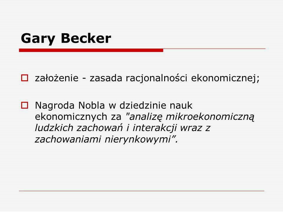 Gary Becker założenie - zasada racjonalności ekonomicznej; Nagroda Nobla w dziedzinie nauk ekonomicznych za