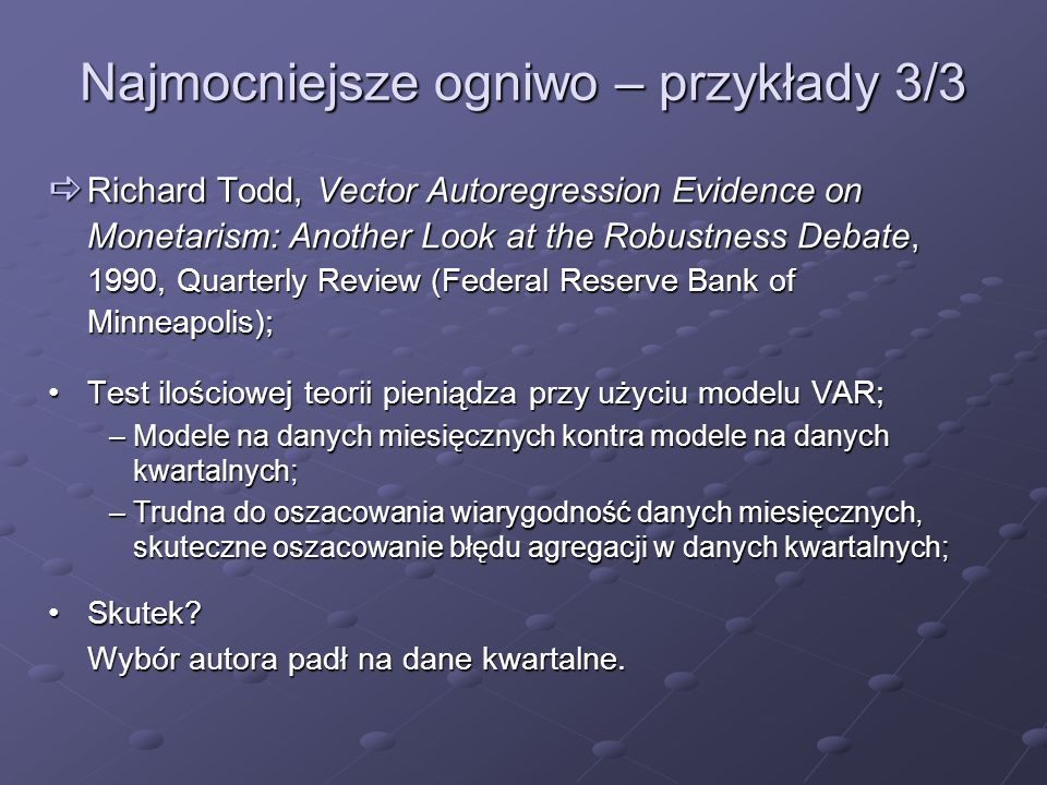Najmocniejsze ogniwo – przykłady 3/3 Richard Todd, Vector Autoregression Evidence on Monetarism: Another Look at the Robustness Debate, 1990, Quarterl