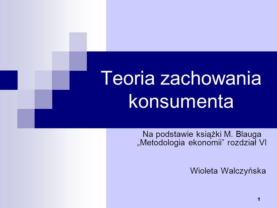 1 Teoria zachowania konsumenta Na podstawie książki M. Blauga Metodologia ekonomii rozdział VI Wioleta Walczyńska