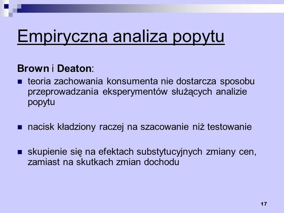 17 Empiryczna analiza popytu Brown i Deaton: teoria zachowania konsumenta nie dostarcza sposobu przeprowadzania eksperymentów służących analizie popyt