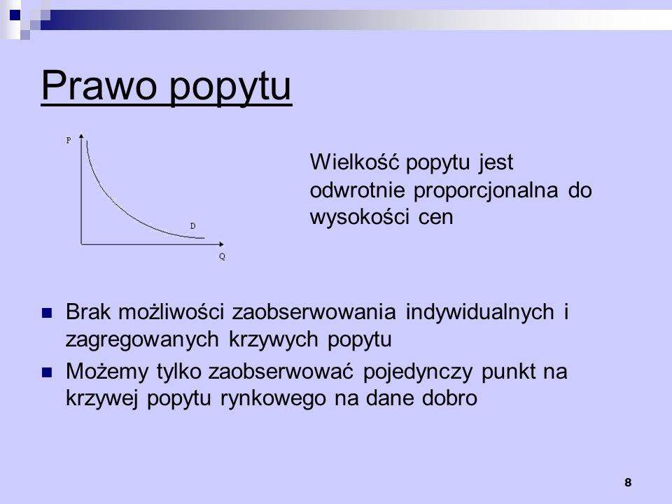 8 Prawo popytu Wielkość popytu jest odwrotnie proporcjonalna do wysokości cen Brak możliwości zaobserwowania indywidualnych i zagregowanych krzywych p