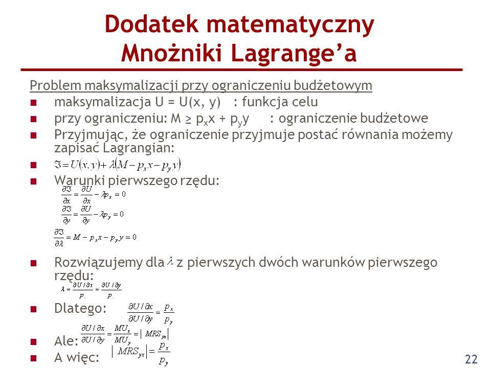 22 Dodatek matematyczny Mnożniki Lagrangea Problem maksymalizacji przy ograniczeniu budżetowym maksymalizacja U = U(x, y) : funkcja celu przy ogranicz