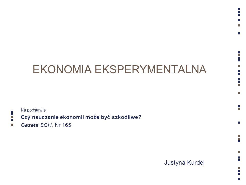 Justyna Kurdel EKONOMIA EKSPERYMENTALNA Na podstawie Czy nauczanie ekonomii może być szkodliwe? Gazeta SGH, Nr 165