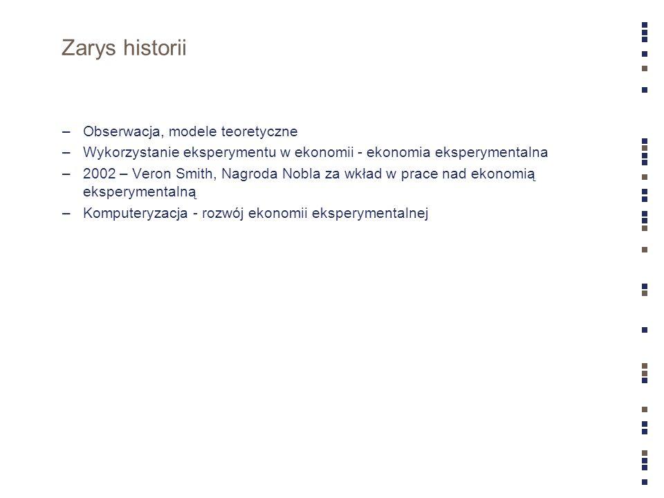 Zarys historii –Obserwacja, modele teoretyczne –Wykorzystanie eksperymentu w ekonomii - ekonomia eksperymentalna –2002 – Veron Smith, Nagroda Nobla za