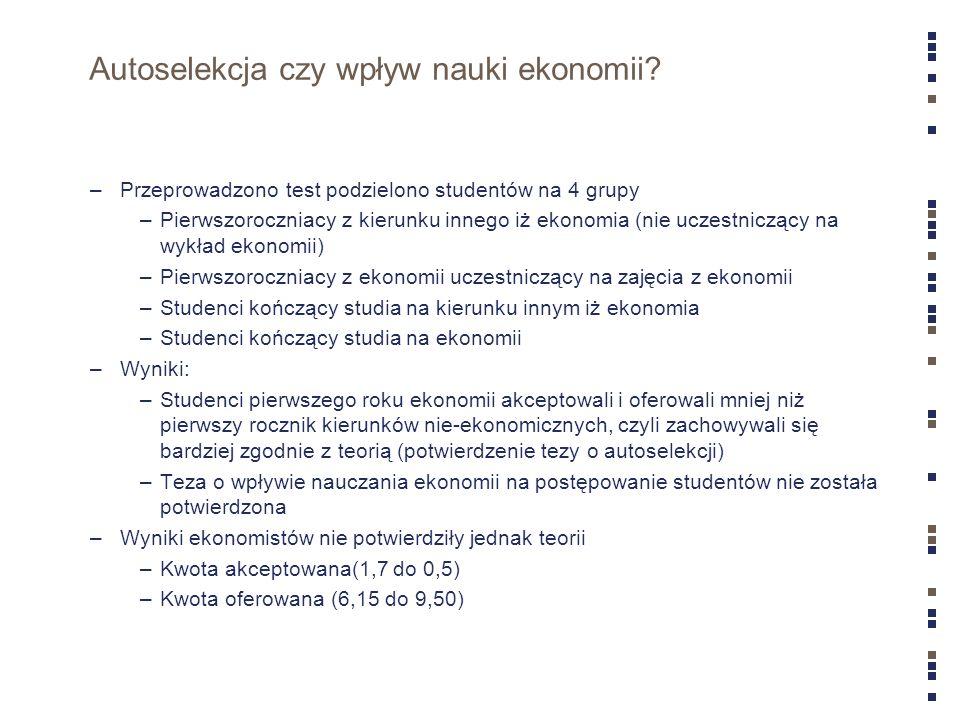 Autoselekcja czy wpływ nauki ekonomii? –Przeprowadzono test podzielono studentów na 4 grupy –Pierwszoroczniacy z kierunku innego iż ekonomia (nie ucze