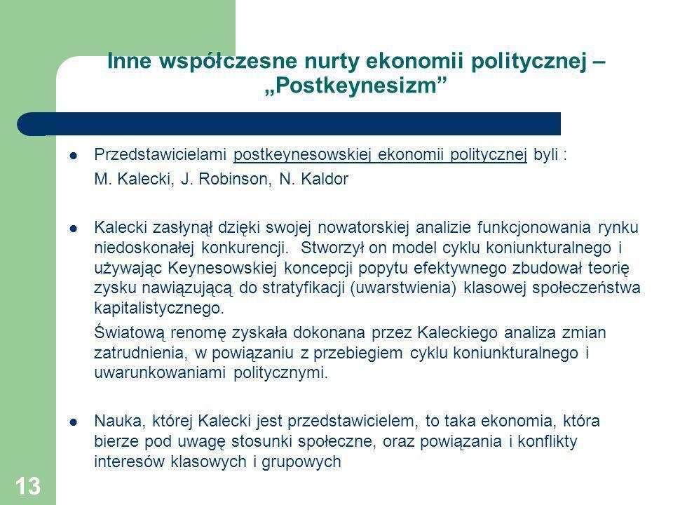 13 Inne współczesne nurty ekonomii politycznej – Postkeynesizm Przedstawicielami postkeynesowskiej ekonomii politycznej byli : M. Kalecki, J. Robinson