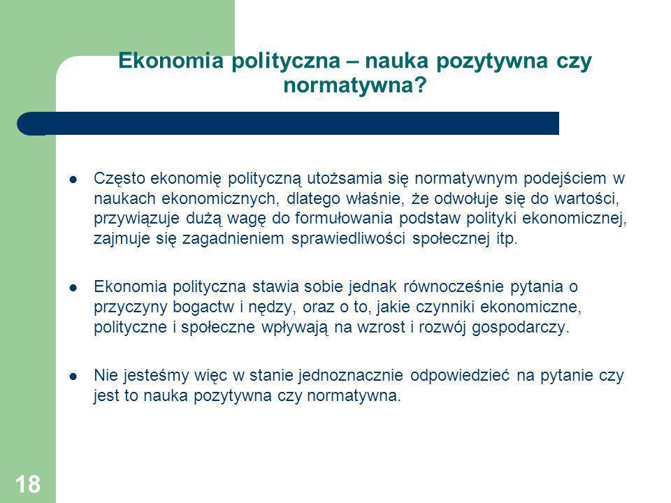 18 Ekonomia polityczna – nauka pozytywna czy normatywna? Często ekonomię polityczną utożsamia się normatywnym podejściem w naukach ekonomicznych, dlat