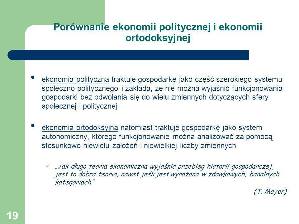 19 Porównanie ekonomii politycznej i ekonomii ortodoksyjnej ekonomia polityczna traktuje gospodarkę jako część szerokiego systemu społeczno-polityczne