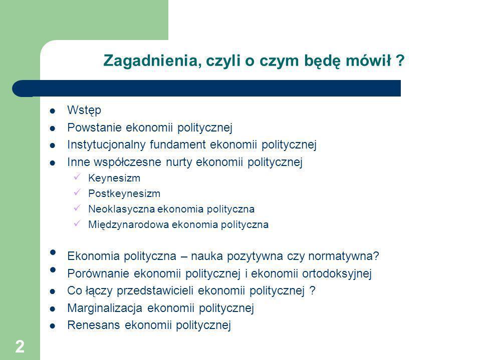 2 Zagadnienia, czyli o czym będę mówił ? Wstęp Powstanie ekonomii politycznej Instytucjonalny fundament ekonomii politycznej Inne współczesne nurty ek