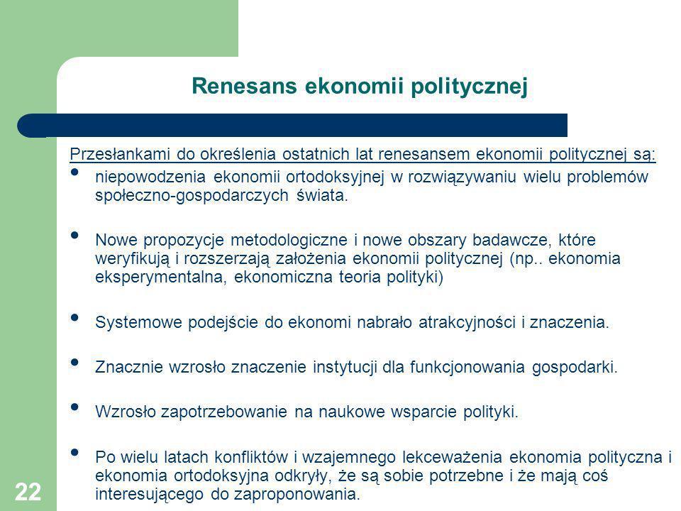 22 Renesans ekonomii politycznej Przesłankami do określenia ostatnich lat renesansem ekonomii politycznej są: niepowodzenia ekonomii ortodoksyjnej w r