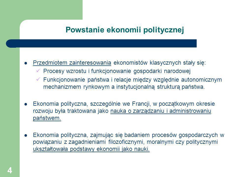 4 Powstanie ekonomii politycznej Przedmiotem zainteresowania ekonomistów klasycznych stały się: Procesy wzrostu i funkcjonowanie gospodarki narodowej