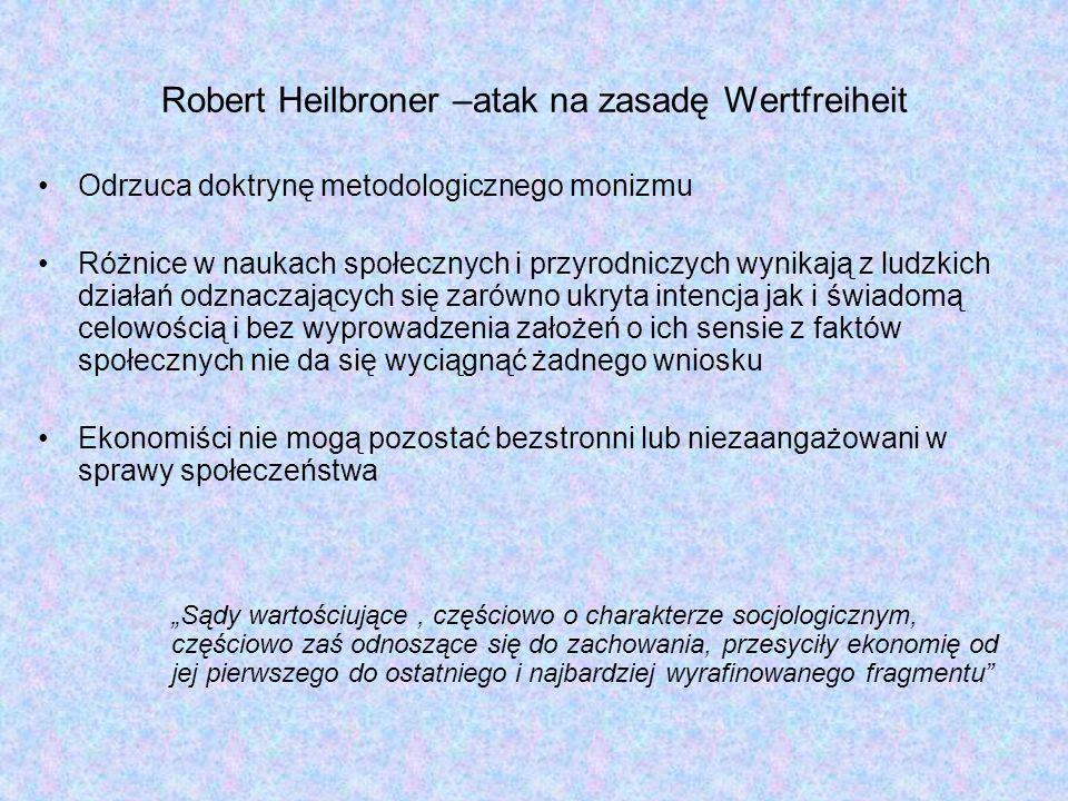 Robert Heilbroner –atak na zasadę Wertfreiheit Odrzuca doktrynę metodologicznego monizmu Różnice w naukach społecznych i przyrodniczych wynikają z ludzkich działań odznaczających się zarówno ukryta intencja jak i świadomą celowością i bez wyprowadzenia założeń o ich sensie z faktów społecznych nie da się wyciągnąć żadnego wniosku Ekonomiści nie mogą pozostać bezstronni lub niezaangażowani w sprawy społeczeństwa Sądy wartościujące, częściowo o charakterze socjologicznym, częściowo zaś odnoszące się do zachowania, przesyciły ekonomię od jej pierwszego do ostatniego i najbardziej wyrafinowanego fragmentu