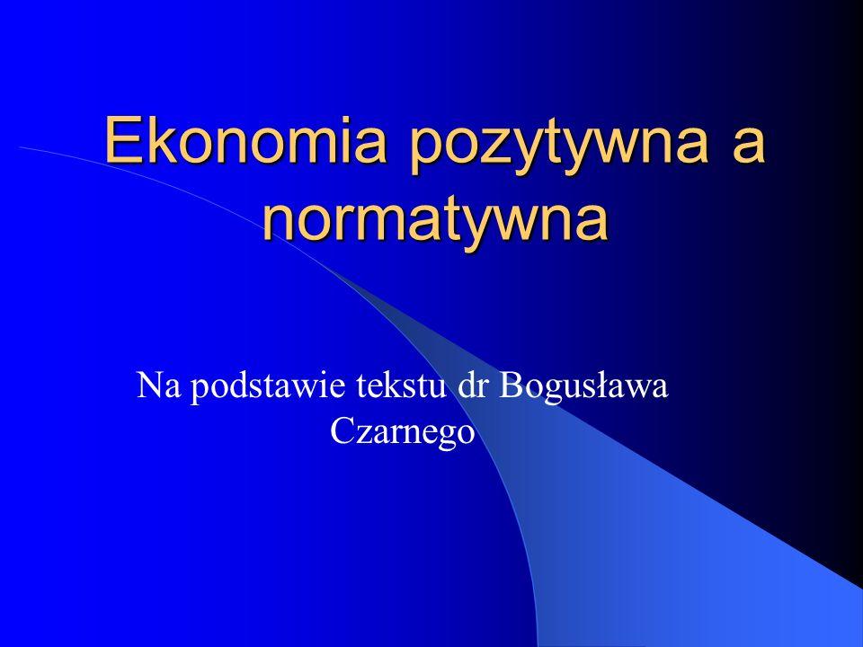 Ekonomia pozytywna a normatywna Na podstawie tekstu dr Bogusława Czarnego