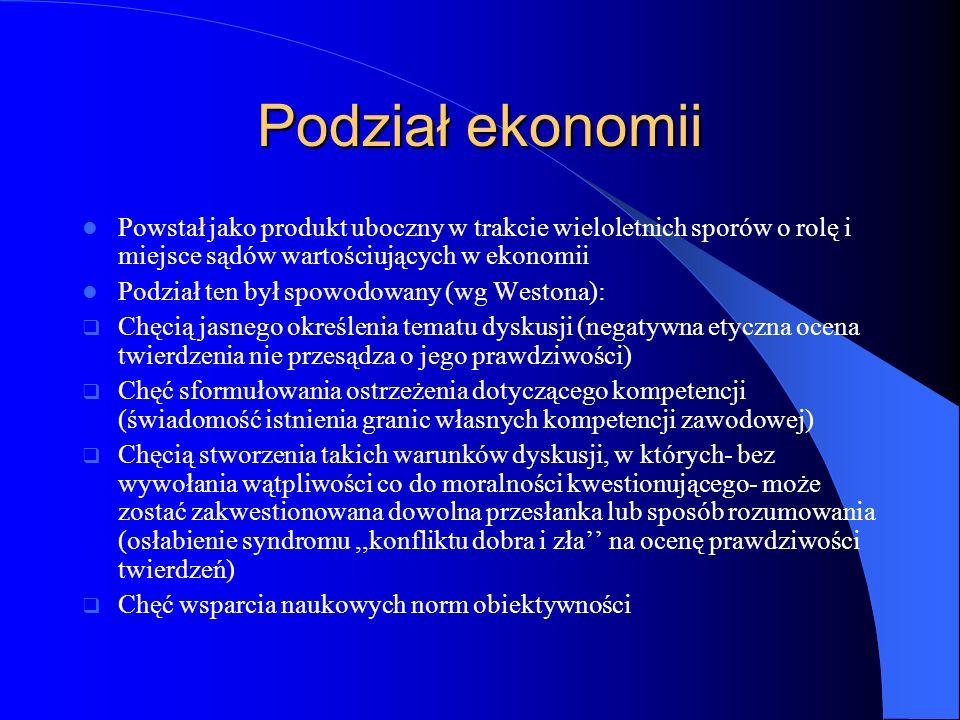 Podział ekonomii Powstał jako produkt uboczny w trakcie wieloletnich sporów o rolę i miejsce sądów wartościujących w ekonomii Podział ten był spowodow