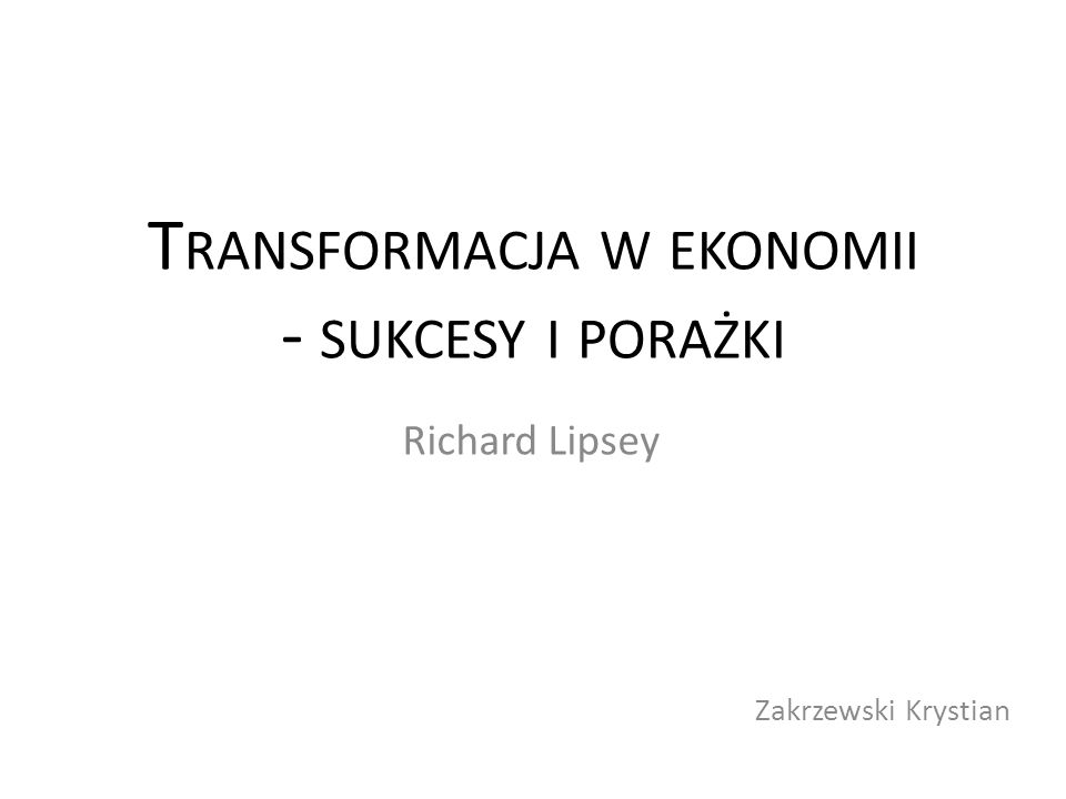 T RANSFORMACJA W EKONOMII - SUKCESY I PORAŻKI Richard Lipsey Zakrzewski Krystian