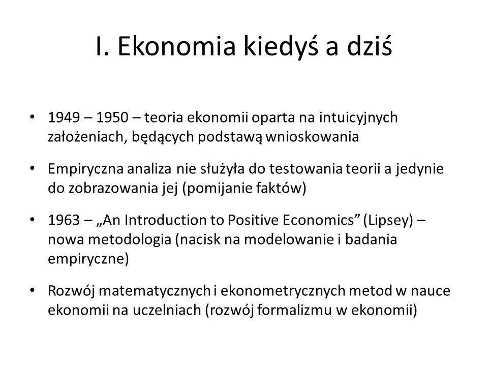 I. Ekonomia kiedyś a dziś 1949 – 1950 – teoria ekonomii oparta na intuicyjnych założeniach, będących podstawą wnioskowania Empiryczna analiza nie służ