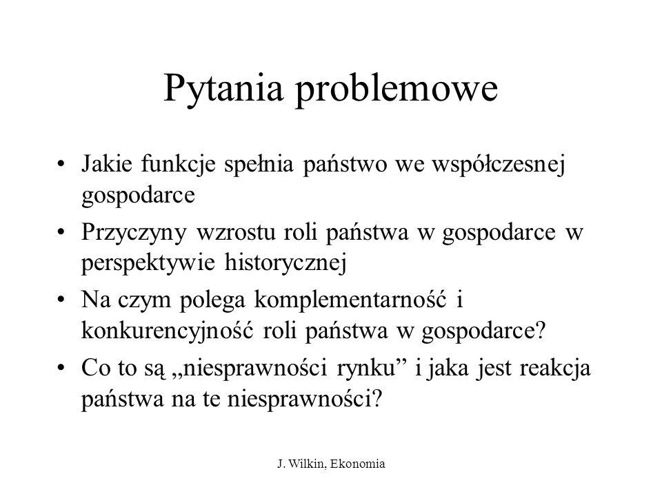 J. Wilkin, Ekonomia Pytania problemowe Jakie funkcje spełnia państwo we współczesnej gospodarce Przyczyny wzrostu roli państwa w gospodarce w perspekt