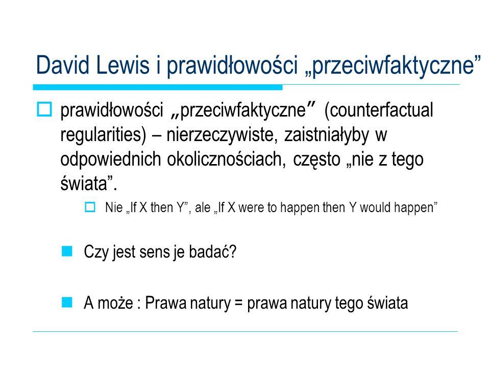 David Lewis i prawidłowości przeciwfaktyczne prawidłowości przeciwfaktyczne (counterfactual regularities) – nierzeczywiste, zaistniałyby w odpowiednic
