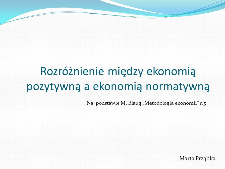 Rozróżnienie między ekonomią pozytywną a ekonomią normatywną Marta Prządka Na podstawie M. Blaug Metodologia ekonomii r.5