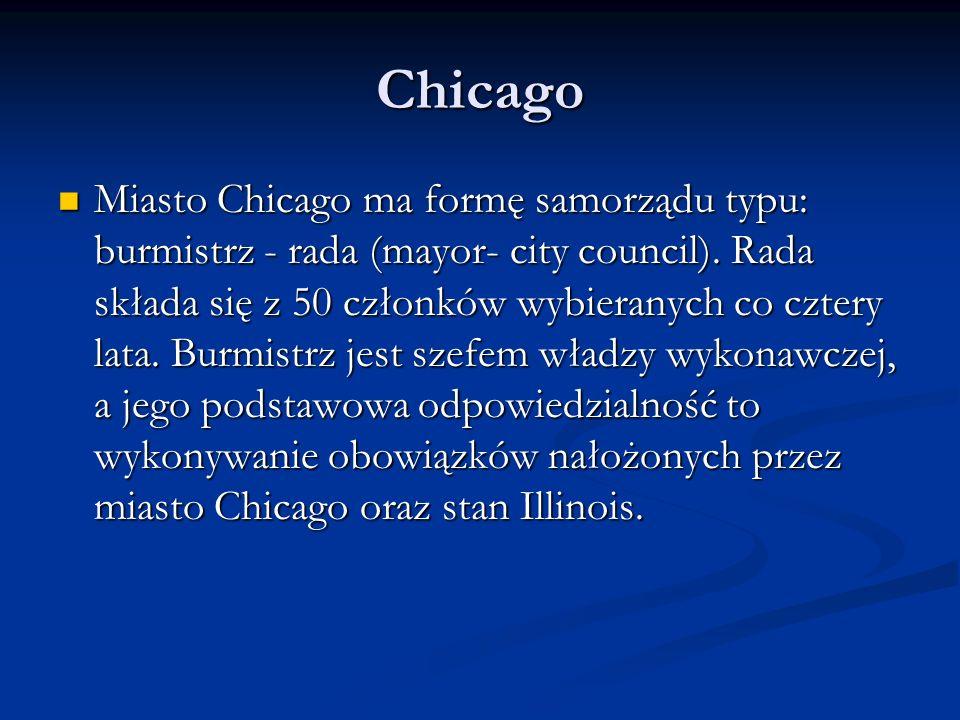 Chicago Miasto Chicago ma formę samorządu typu: burmistrz - rada (mayor- city council). Rada składa się z 50 członków wybieranych co cztery lata. Burm