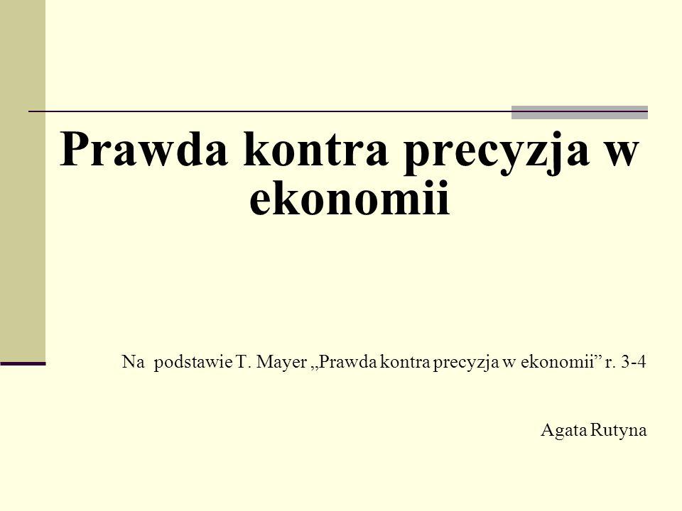 Prawda kontra precyzja w ekonomii Na podstawie T.Mayer Prawda kontra precyzja w ekonomii r.