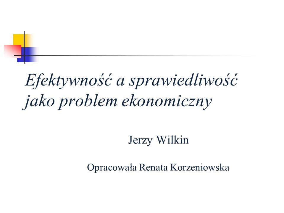 Efektywność a sprawiedliwość jako problem ekonomiczny Jerzy Wilkin Opracowała Renata Korzeniowska