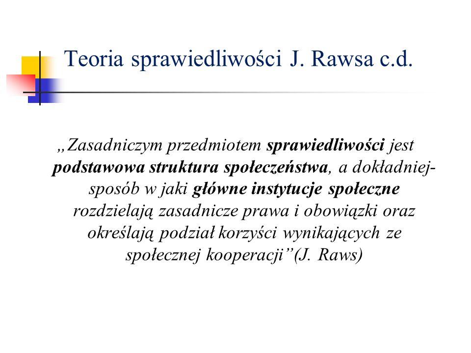 Teoria sprawiedliwości J. Rawsa c.d. Zasadniczym przedmiotem sprawiedliwości jest podstawowa struktura społeczeństwa, a dokładniej- sposób w jaki głów