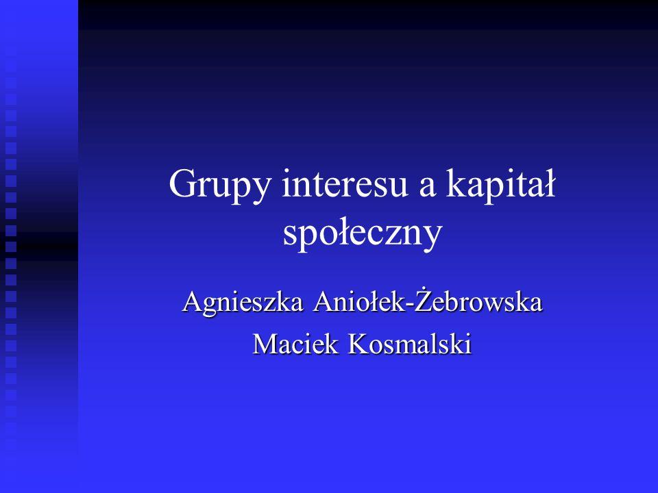 Grupy interesu a kapitał społeczny Agnieszka Aniołek-Żebrowska Maciek Kosmalski