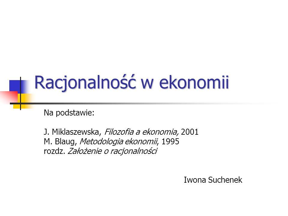 Racjonalność w ekonomii Na podstawie: J. Miklaszewska, Filozofia a ekonomia, 2001 M. Blaug, Metodologia ekonomii, 1995 rozdz. Założenie o racjonalnośc