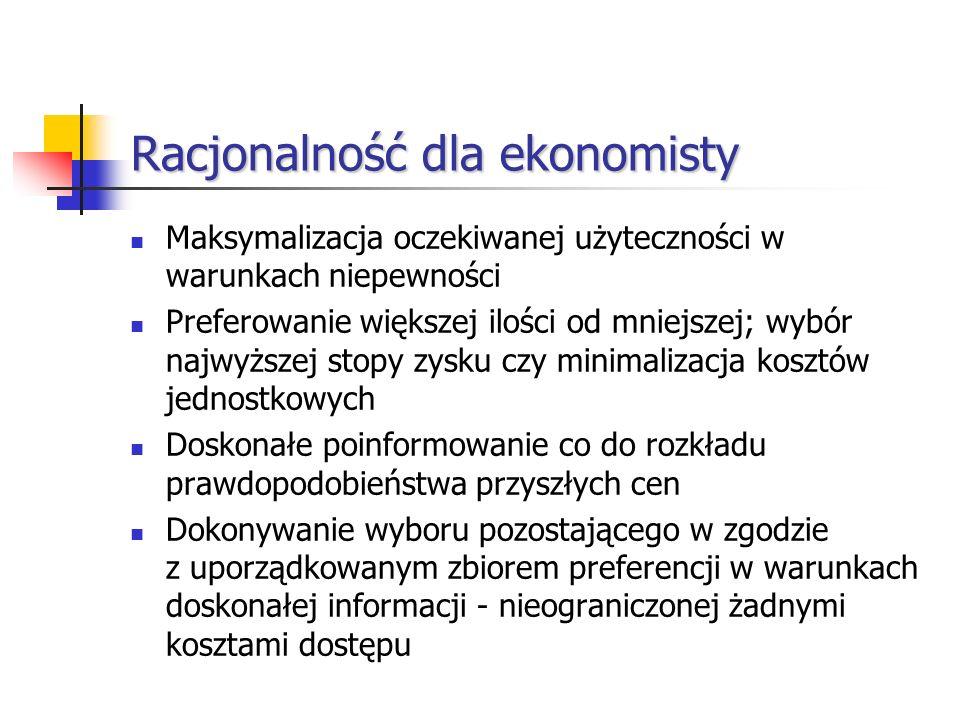 Racjonalność dla ekonomisty Maksymalizacja oczekiwanej użyteczności w warunkach niepewności Preferowanie większej ilości od mniejszej; wybór najwyższe