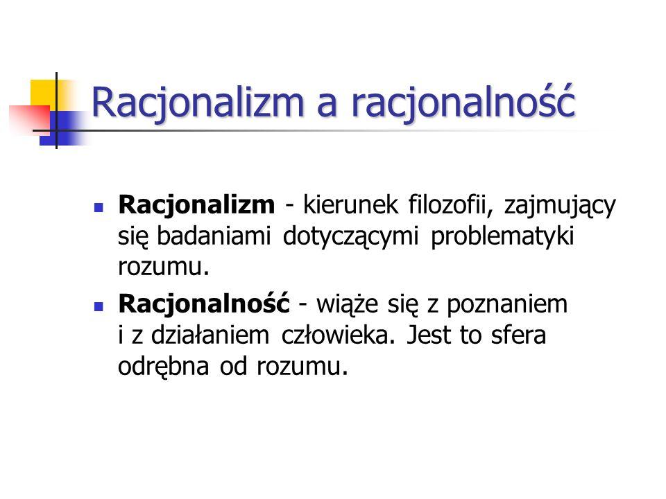 Racjonalizm a racjonalność Racjonalizm - kierunek filozofii, zajmujący się badaniami dotyczącymi problematyki rozumu. Racjonalność - wiąże się z pozna