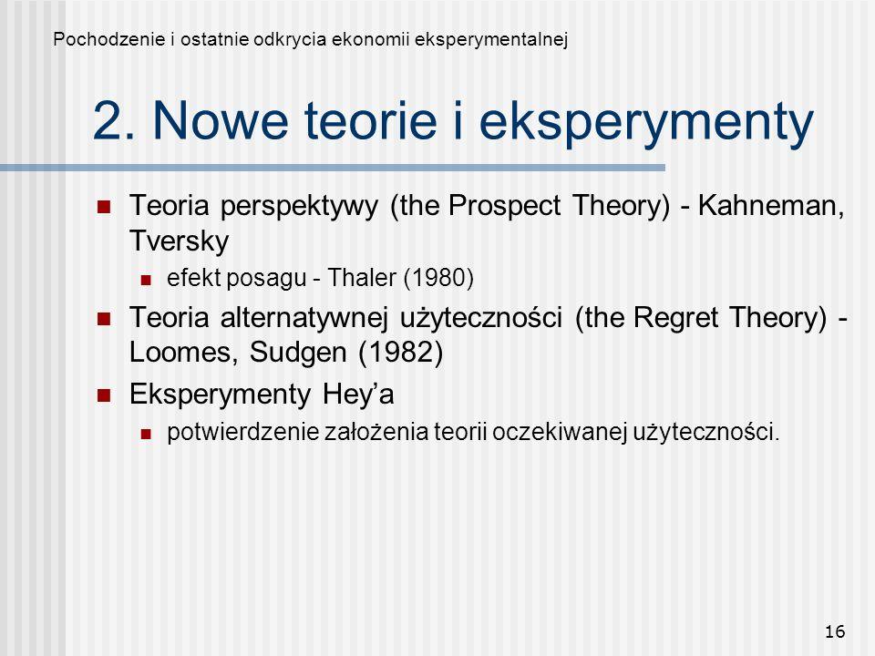16 2. Nowe teorie i eksperymenty Teoria perspektywy (the Prospect Theory) - Kahneman, Tversky efekt posagu - Thaler (1980) Teoria alternatywnej użytec