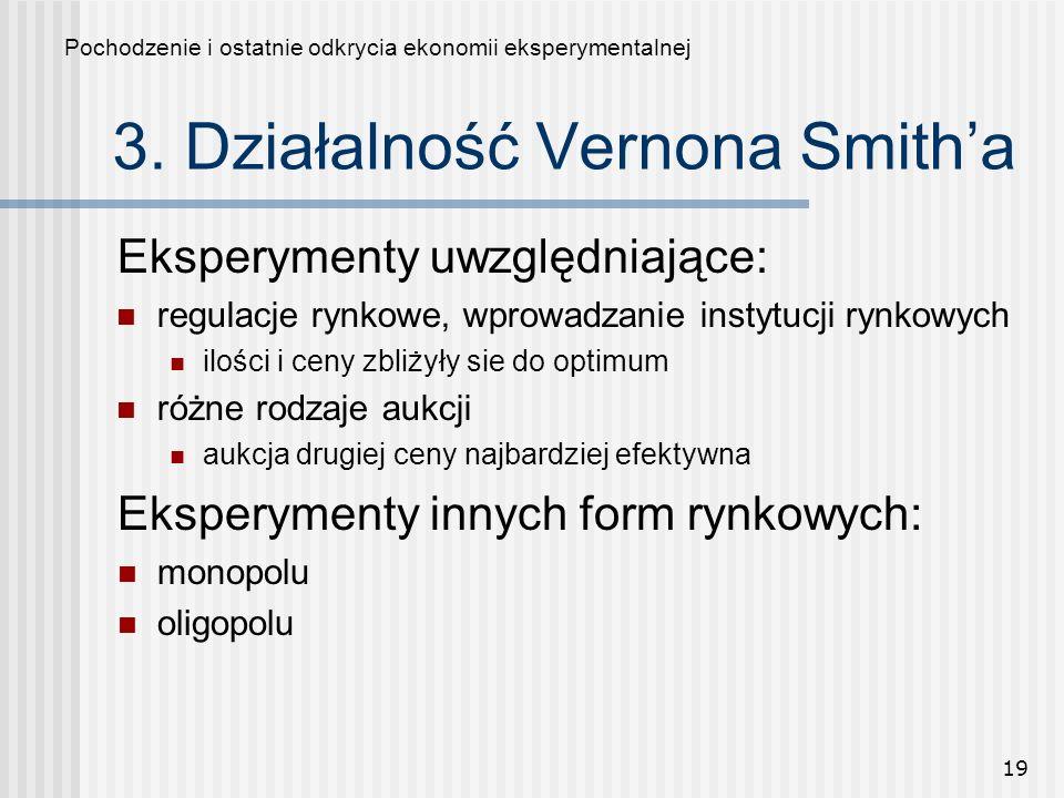 19 3. Działalność Vernona Smitha Pochodzenie i ostatnie odkrycia ekonomii eksperymentalnej Eksperymenty innych form rynkowych: monopolu oligopolu Eksp